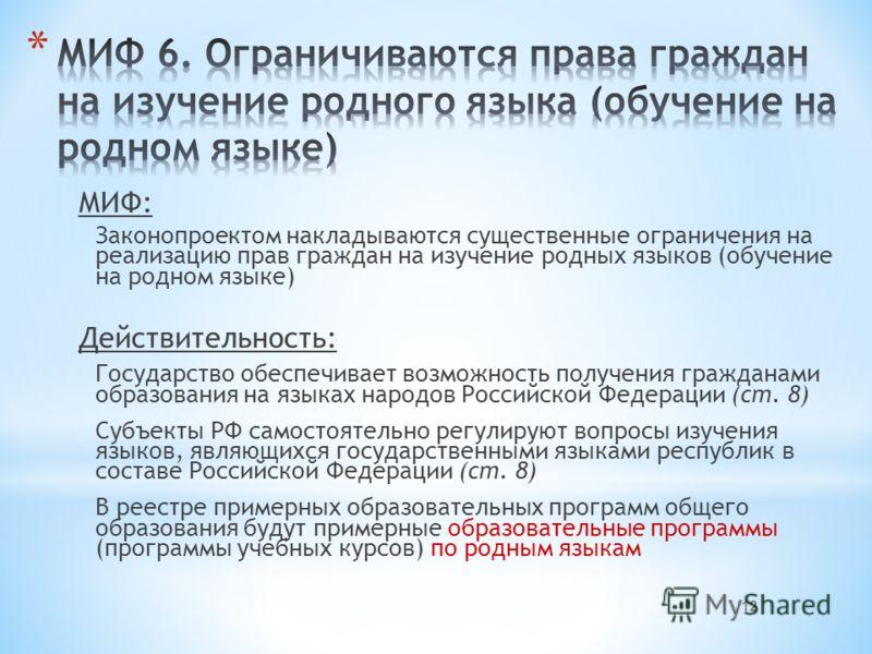 МИФ: Законопроектом накладываются существенные ограничения на реализацию прав граждан на изучение родных языков (обучение на родном языке) Действительность: Государство обеспечивает возможность получения гражданами образования на языках народов Росси