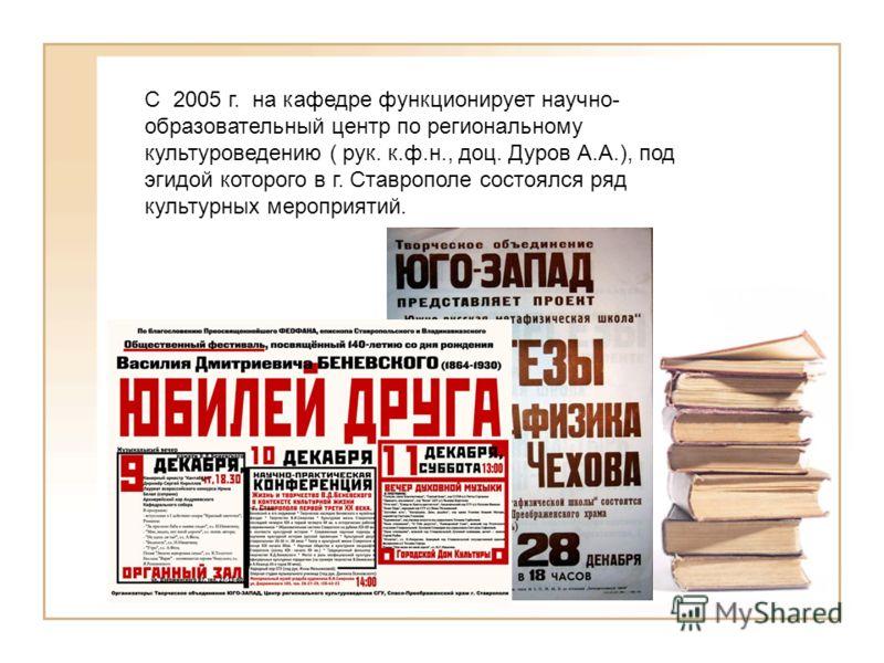 С 2005 г. на кафедре функционирует научно- образовательный центр по региональному культуроведению ( рук. к.ф.н., доц. Дуров А.А.), под эгидой которого в г. Ставрополе состоялся ряд культурных мероприятий.