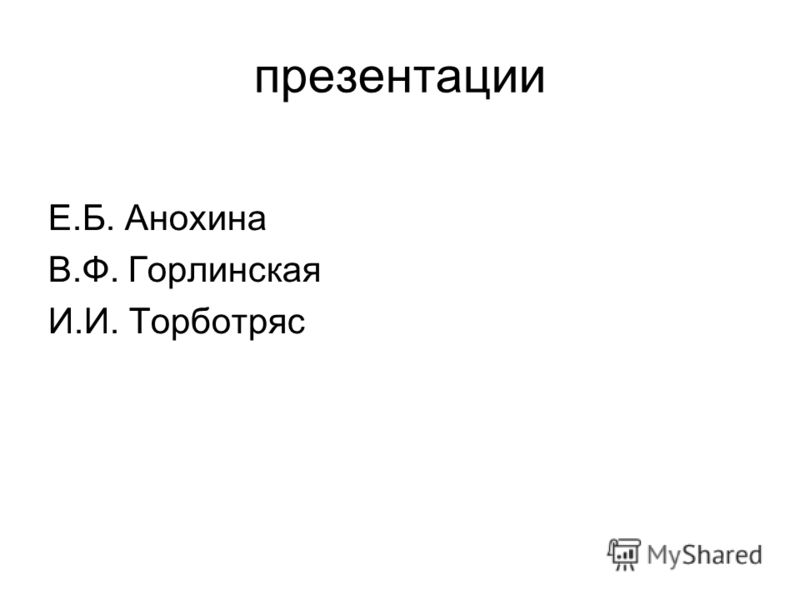 презентации Е.Б. Анохина В.Ф. Горлинская И.И. Торботряс
