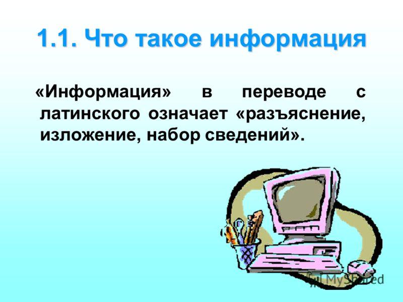1.1. Что такое информация «Информация» в переводе с латинского означает «разъяснение, изложение, набор сведений».