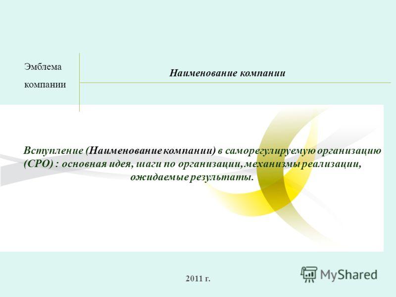 2011 г. Наименование компании Вступление (Наименование компании) в саморегулируемую организацию (СРО) : основная идея, шаги по организации, механизмы реализации, ожидаемые результаты. Эмблема компании