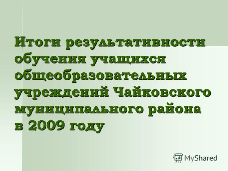 Итоги результативности обучения учащихся общеобразовательных учреждений Чайковского муниципального района в 2009 году