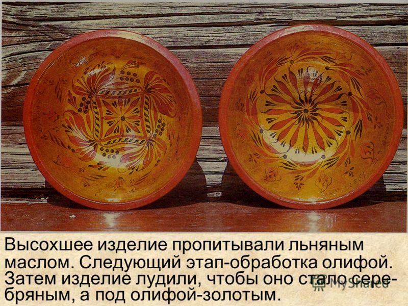 Процесс изготовления хохломских изделий начинался с просушки. Белая посуда точилась из сырого дерева, а потом выдерживалась на воздухе, затем изделия обмазывали глиной.