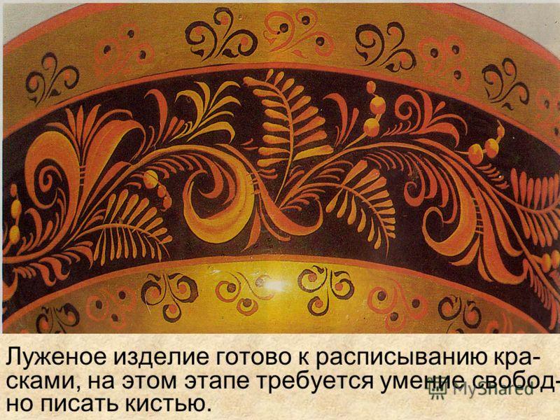 Высохшее изделие пропитывали льняным маслом. Следующий этап-обработка олифой. Затем изделие лудили, чтобы оно стало сере- бряным, а под олифой-золотым.