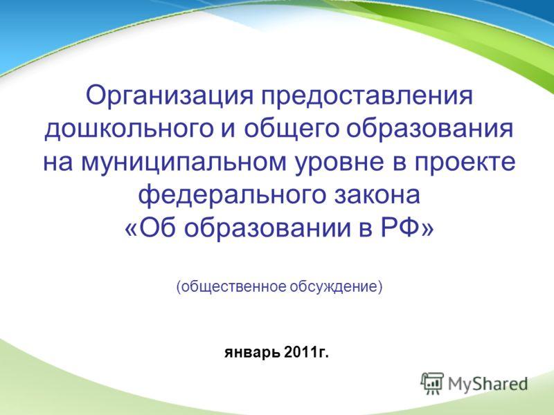 Организация предоставления дошкольного и общего образования на муниципальном уровне в проекте федерального закона «Об образовании в РФ» (общественное обсуждение) январь 2011г.