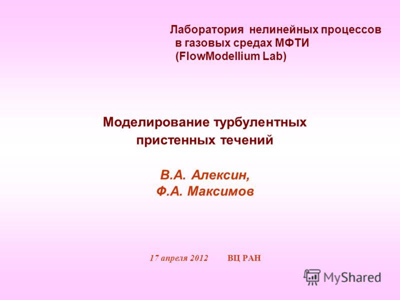 Лаборатория нелинейных процессов в газовых средах МФТИ (FlowModellium Lab) Моделирование турбулентных пристенных течений В.А. Алексин, Ф.А. Максимов 17 апреля 2012 ВЦ РАН