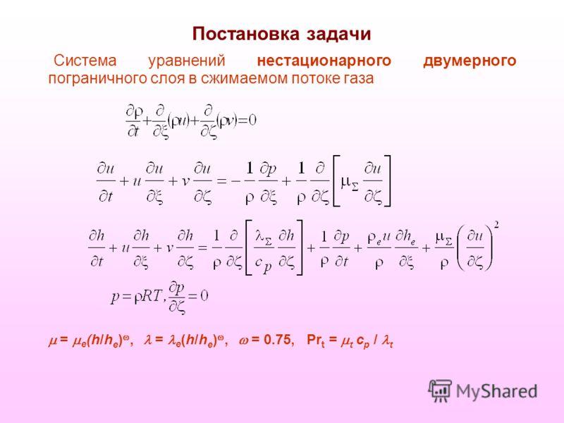 Постановка задачи Система уравнений нестационарного двумерного пограничного слоя в сжимаемом потоке газа = e (h/h e ), = e (h/h e ), = 0.75, Pr t = t c p / t