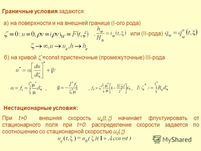 Граничные условия задаются: a) на поверхности и на внешней границе (I-ого рода), или (II-рода) б) на кривой * =const пристеночные (промежуточные) III-рода,,,, Нестационарные условия: При t>0 внешняя скорость u e (t, ) начинает флуктуировать от стацио