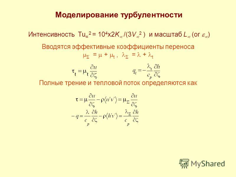 Моделирование турбулентности Интенсивность Tu 2 = 10 4 x2K /(3V 2 ) и масштаб L (or ) Вводятся эффективные коэффициенты переноса = + t, = + t Полные трение и тепловой поток определяются как