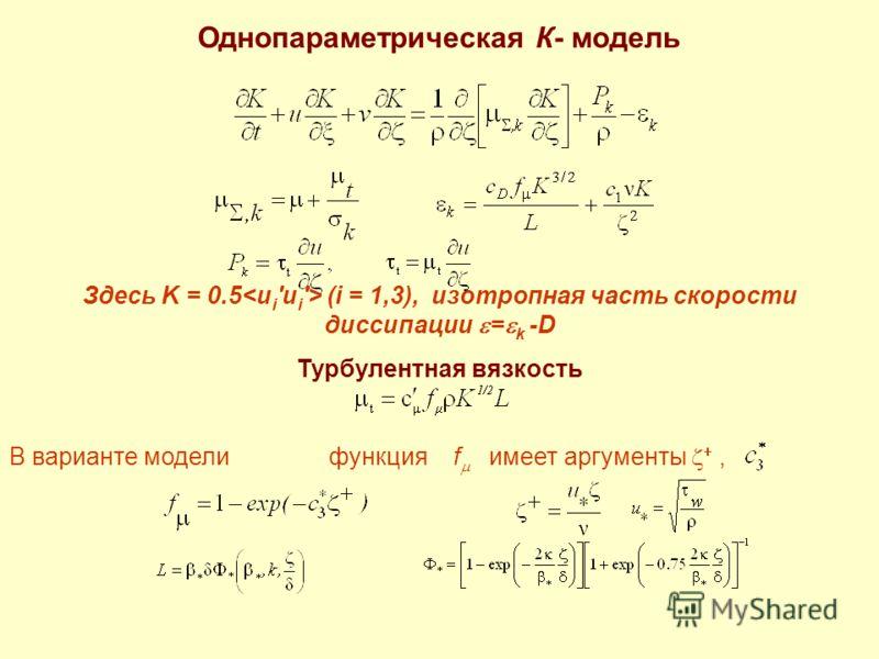 Однопараметрическая К- модель Здесь K = 0.5 (i = 1,3), изотропная часть скорости диссипации = k -D Турбулентная вязкость В варианте модели функция f имеет аргументы,
