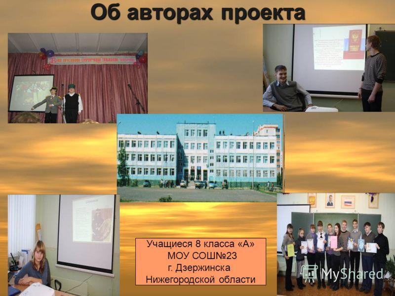 Об авторах проекта Учащиеся 8 класса «А» МОУ СОШ23 г. Дзержинска Нижегородской области