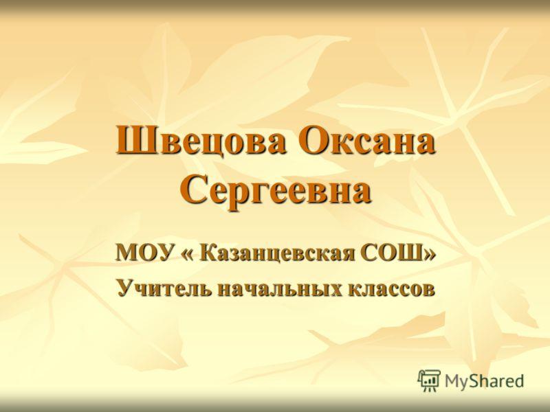 Швецова Оксана Сергеевна МОУ « Казанцевская СОШ» Учитель начальных классов