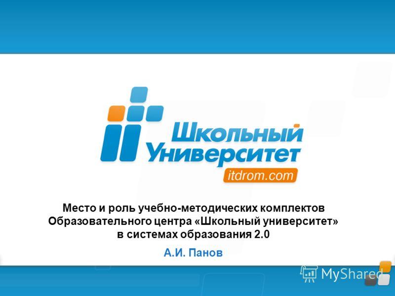 Место и роль учебно-методических комплектов Образовательного центра «Школьный университет» в системах образования 2.0 А.И. Панов