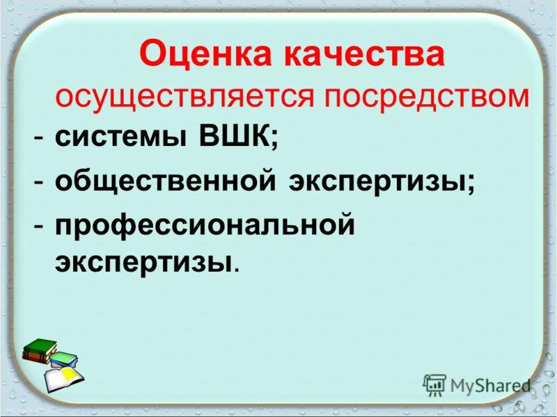 Оценка качества осуществляется посредством -системы ВШК; -общественной экспертизы; -профессиональной экспертизы.