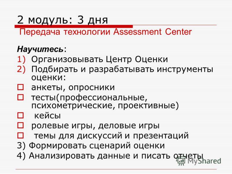 2 модуль: 3 дня Передача технологии Assessment Center Научитесь : 1)Организовывать Центр Оценки 2)Подбирать и разрабатывать инструменты оценки: анкеты, опросники тесты(профессиональные, психометрические, проективные) кейсы ролевые игры, деловые игры
