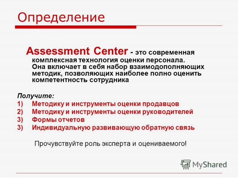 Определение Assessment Center - это современная комплексная технология оценки персонала. Она включает в себя набор взаимодополняющих методик, позволяющих наиболее полно оценить компетентность сотрудника Получите: 1)Методику и инструменты оценки прода