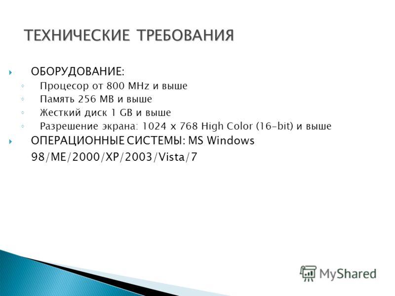 ТЕХНИЧЕСКИЕ ТРЕБОВАНИЯ ОБОРУДОВАНИЕ: Процесор от 800 MHz и выше Память 256 MB и выше Жесткий диск 1 GB и выше Разрешение экрана: 1024 x 768 High Color (16-bit) и выше ОПЕРАЦИОННЫЕ СИСТЕМЫ: MS Windows 98/ME/2000/XP/2003/Vista/7