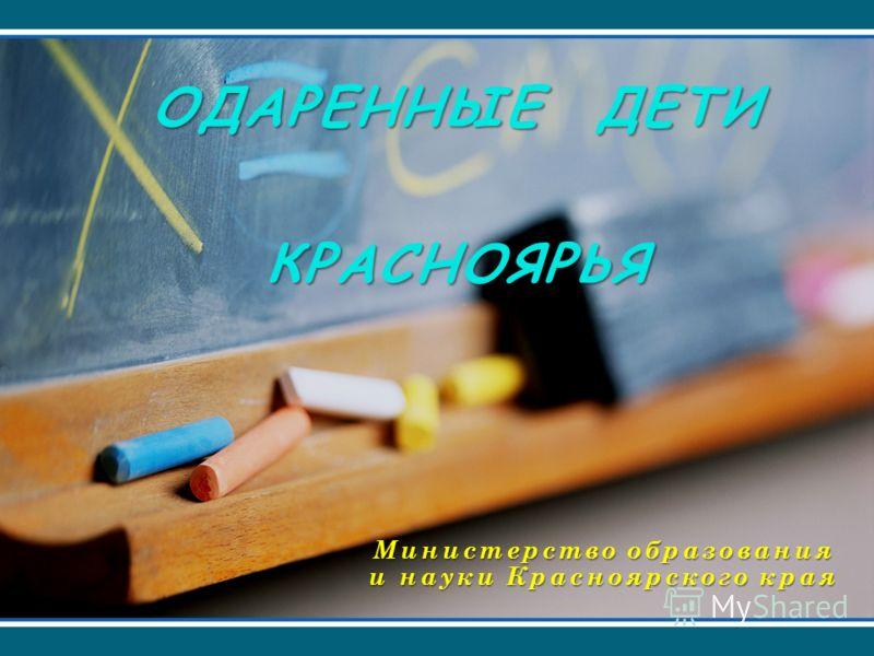 ОДАРЕННЫЕ ДЕТИ КРАСНОЯРЬЯ Министерство образования и науки Красноярского края