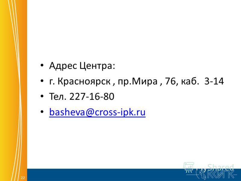 22 Адрес Центра: г. Красноярск, пр.Мира, 76, каб. 3-14 Тел. 227-16-80 basheva@cross-ipk.ru