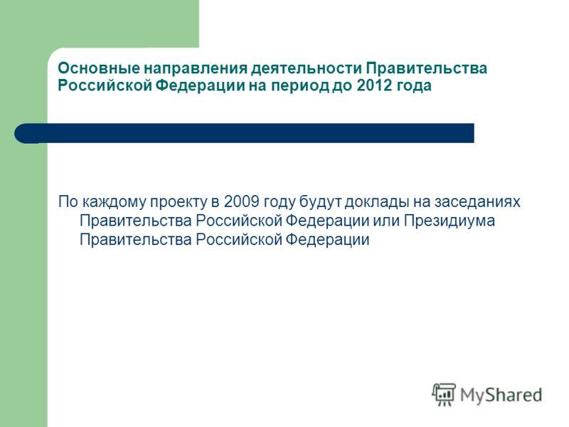 Основные направления деятельности Правительства Российской Федерации на период до 2012 года По каждому проекту в 2009 году будут доклады на заседаниях Правительства Российской Федерации или Президиума Правительства Российской Федерации