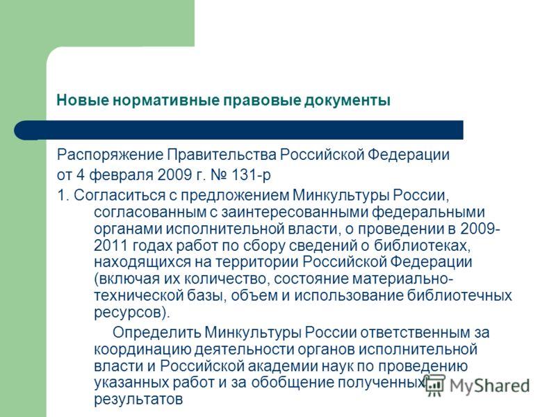 Новые нормативные правовые документы Распоряжение Правительства Российской Федерации от 4 февраля 2009 г. 131-р 1. Согласиться с предложением Минкультуры России, согласованным с заинтересованными федеральными органами исполнительной власти, о проведе