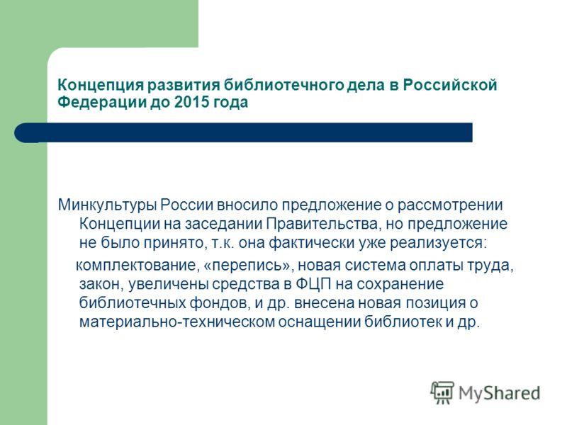 Концепция развития библиотечного дела в Российской Федерации до 2015 года Минкультуры России вносило предложение о рассмотрении Концепции на заседании Правительства, но предложение не было принято, т.к. она фактически уже реализуется: комплектование,