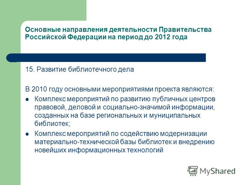 Основные направления деятельности Правительства Российской Федерации на период до 2012 года 15. Развитие библиотечного дела В 2010 году основными мероприятиями проекта являются: Комплекс мероприятий по развитию публичных центров правовой, деловой и с