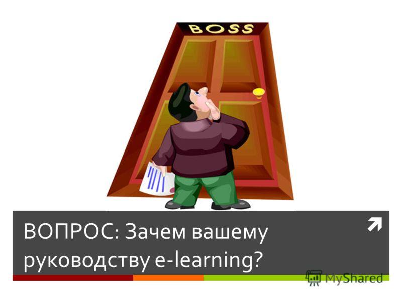 ВОПРОС: Зачем вашему руководству e-learning?