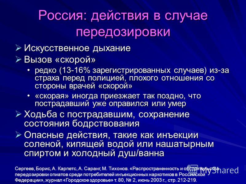 Россия: действия в случае передозировки Искусственное дыхание Искусственное дыхание Вызов «скорой» Вызов «скорой» редко (13-16% зарегистрированных случаев) из-за страха перед полицией, плохого отношения со стороны врачей «скорой»редко (13-16% зарегис
