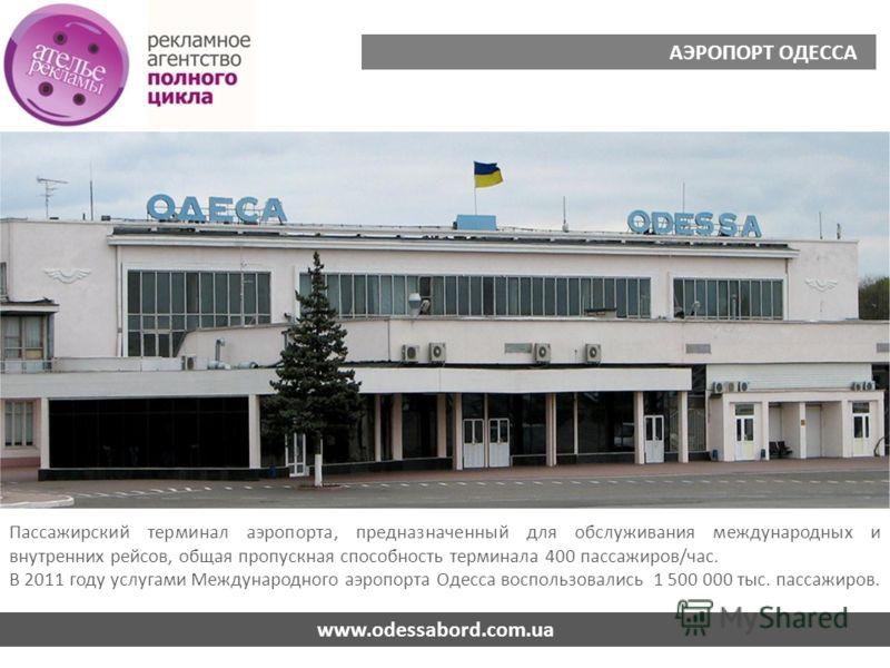 www.odessabord.com.ua АЭРОПОРТ ОДЕССА Пассажирский терминал аэропорта, предназначенный для обслуживания международных и внутренних рейсов, общая пропускная способность терминала 400 пассажиров/час. В 2011 году услугами Международного аэропорта Одесса