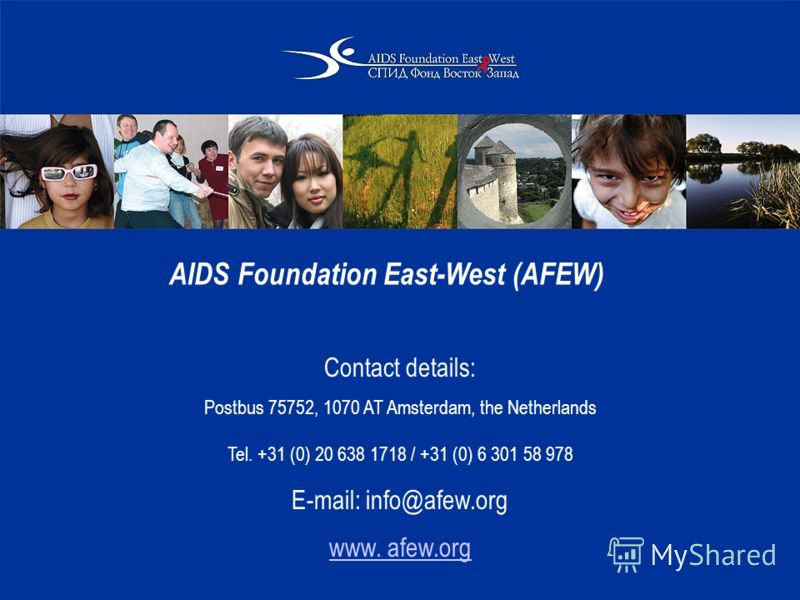 AIDS Foundation East-West (AFEW) Contact details: Postbus 75752, 1070 AT Amsterdam, the Netherlands Tel. +31 (0) 20 638 1718 / +31 (0) 6 301 58 978 E-mail: info@afew.org www. afew.org