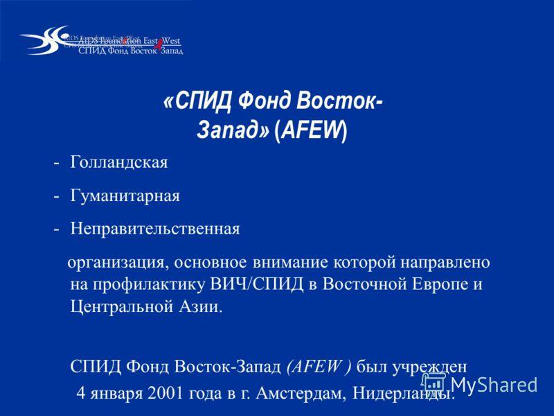 «СПИД Фонд Восток- Запад» ( AFEW ) -Голландская -Гуманитарная -Неправительственная организация, основное внимание которой направлено на профилактику ВИЧ/СПИД в Восточной Европе и Центральной Азии. СПИД Фонд Восток-Запад (AFEW ) был учрежден 4 января