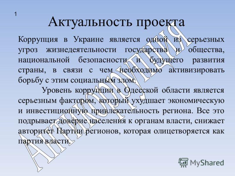 Актуальность проекта Коррупция в Украине является одной из серьезных угроз жизнедеятельности государства и общества, национальной безопасности и будущего развития страны, в связи с чем необходимо активизировать борьбу с этим социальным злом. Уровень