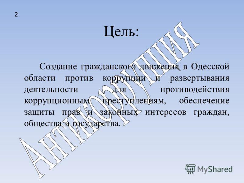 Цель: Создание гражданского движения в Одесской области против коррупции и развертывания деятельности для противодействия коррупционным преступлениям, обеспечение защиты прав и законных интересов граждан, общества и государства. 2