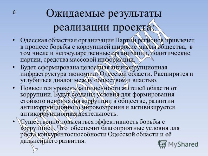 Ожидаемые результаты реализации проекта: Одесская областная организация Партии регионов привлечет в процесс борьбы с коррупцией широкие массы общества, в том числе и негосударственные организации, политические партии, средства массовой информации. Бу