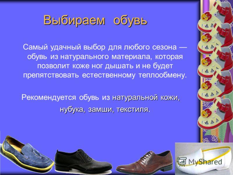 Выбираем обувь Самый удачный выбор для любого сезона обувь из натурального материала, которая позволит коже ног дышать и не будет препятствовать естественному теплообмену. натуральной кожи, нубука, замши, текстиля Рекомендуется обувь из натуральной к