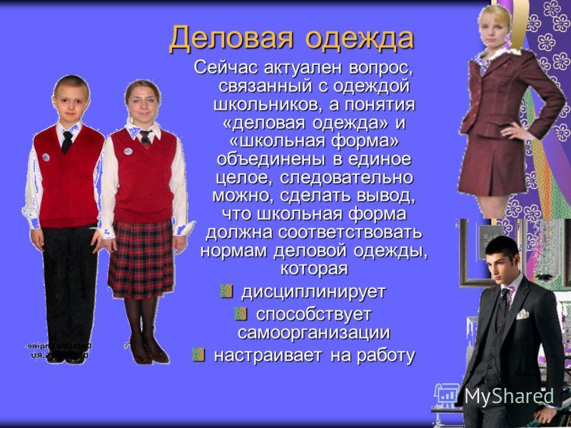 Деловая одежда Сейчас актуален вопрос, связанный с одеждой школьников, а понятия «деловая одежда» и «школьная форма» объединены в единое целое, следовательно можно, сделать вывод, что школьная форма должна соответствовать нормам деловой одежды, котор
