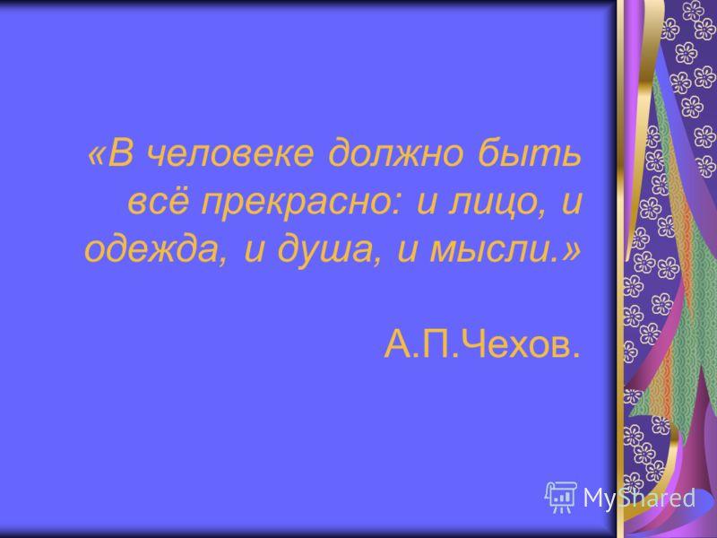 «В человеке должно быть всё прекрасно: и лицо, и одежда, и душа, и мысли.» А.П.Чехов.