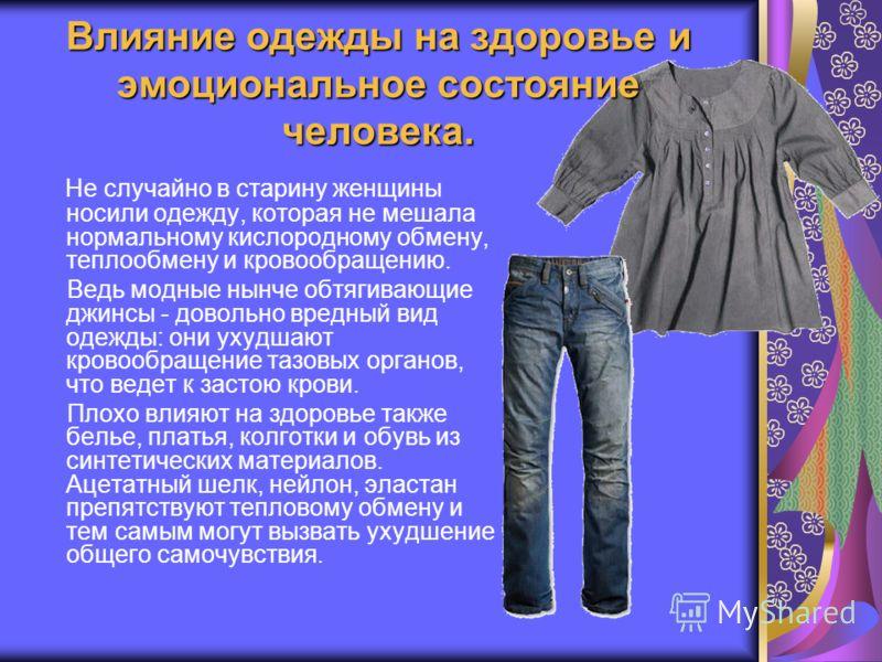 Влияние одежды на здоровье и эмоциональное состояние человека. Не случайно в старину женщины носили одежду, которая не мешала нормальному кислородному обмену, теплообмену и кровообращению. Ведь модные нынче обтягивающие джинсы - довольно вредный вид