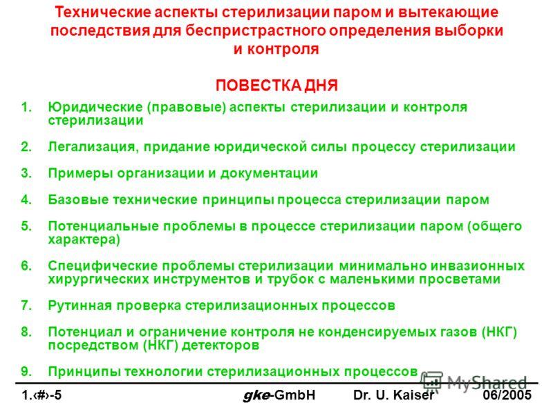 1.1-5 gke -GmbHDr. U. Kaiser 06/2005 Технические аспекты стерилизации паром и вытекающие последствия для беспристрастного определения выборки и контроля ПОВЕСТКА ДНЯ 1.Юридические (правовые) аспекты стерилизации и контроля стерилизации 2.Легализация,