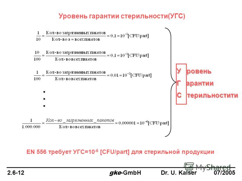 Уровень гарантии стерильности(УГС) EN 556 требует УГС=10 -6 [CFU/part] для стерильной продукции У ровень Г арантии С терильностити 2.6-12 gke -GmbH Dr. U. Kaiser 07/2005