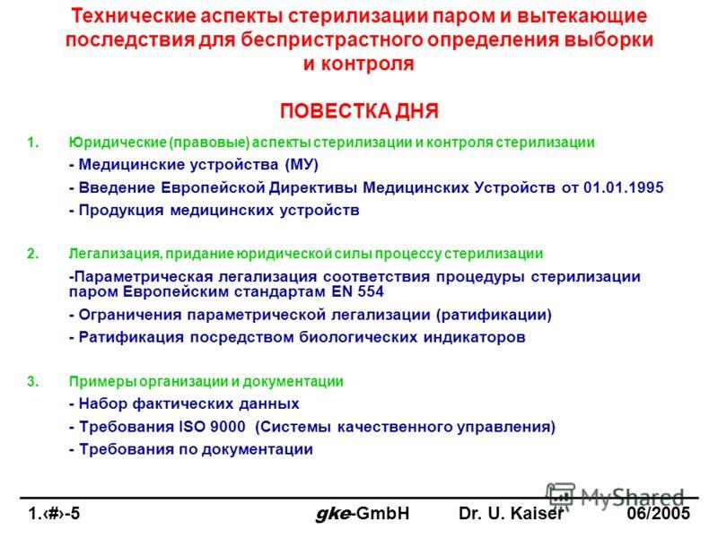1.2-5 gke -GmbHDr. U. Kaiser 06/2005 Технические аспекты стерилизации паром и вытекающие последствия для беспристрастного определения выборки и контроля ПОВЕСТКА ДНЯ 1.Юридические (правовые) аспекты стерилизации и контроля стерилизации - Медицинские