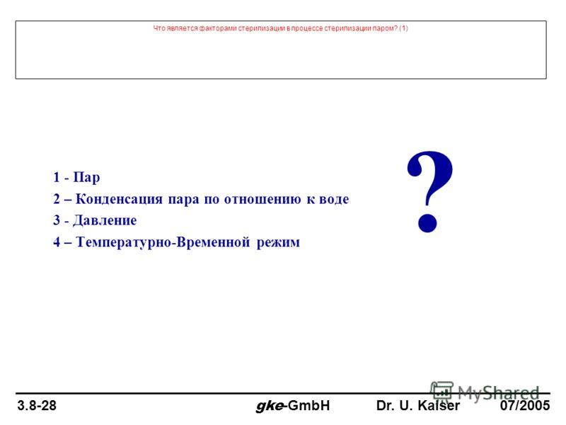 Что является факторами стерилизации в процессе стерилизации паром? (1) 1 - Пар 2 – Конденсация пара по отношению к воде 3 - Давление 4 – Температурно-Временной режим ? 3.8-28 gke -GmbH Dr. U. Kaiser 07/2005