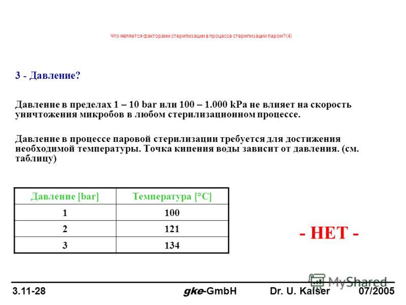 3 - Давление? Давление в пределах 1 – 10 bar или 100 – 1.000 kPa не влияет на скорость уничтожения микробов в любом стерилизационном процессе. Давление в процессе паровой стерилизации требуется для достижения необходимой температуры. Точка кипения во