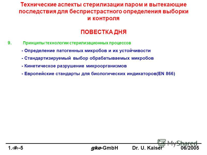 1.5-5 gke -GmbHDr. U. Kaiser 06/2005 Технические аспекты стерилизации паром и вытекающие последствия для беспристрастного определения выборки и контроля ПОВЕСТКА ДНЯ 9. Принципы технологии стерилизационных процессов - Определение патогенных микробов