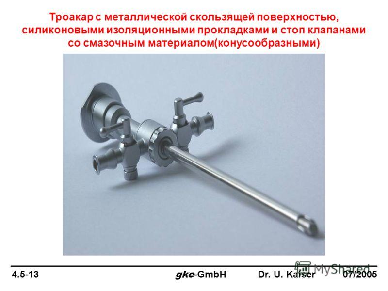 4.5-13 gke -GmbH Dr. U. Kaiser 07/2005 Троакар с металлической скользящей поверхностью, силиконовыми изоляционными прокладками и стоп клапанами со смазочным материалом(конусообразными)