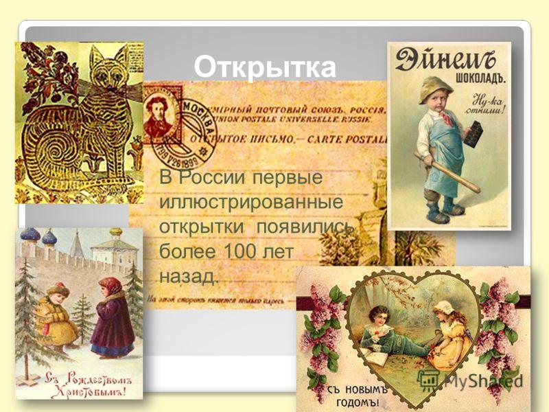 Открытка В России первые иллюстрированные открытки появились более 100 лет назад.