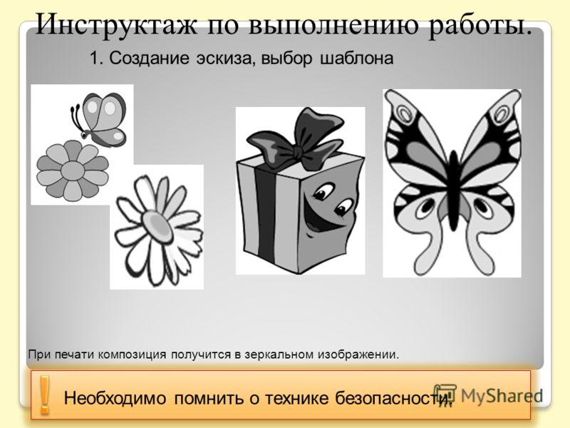 Инструктаж по выполнению работы. 1. Создание эскиза, выбор шаблона Необходимо помнить о технике безопасности. При печати композиция получится в зеркальном изображении.