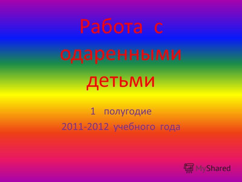 Работа с одаренными детьми 1полугодие 2011-2012 учебного года