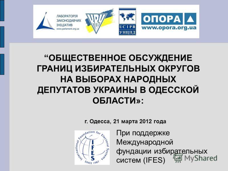При поддержке Международной фундации избирательных систем (IFES) г. Одесса, 21 марта 2012 года ОБЩЕСТВЕННОЕ ОБСУЖДЕНИЕ ГРАНИЦ ИЗБИРАТЕЛЬНЫХ ОКРУГОВ НА ВЫБОРАХ НАРОДНЫХ ДЕПУТАТОВ УКРАИНЫ В ОДЕССКОЙ ОБЛАСТИ»: